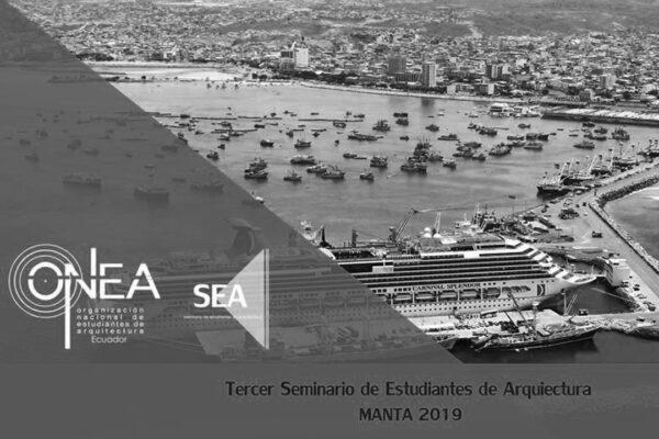 III Seminario de Estudiantes de Arquitectura SEA Manta. Seminar. Jan 25th – 26th, 2018. Universidad Laica Eloy Alfaro Manta. Manta, Ecuador. ONEA.